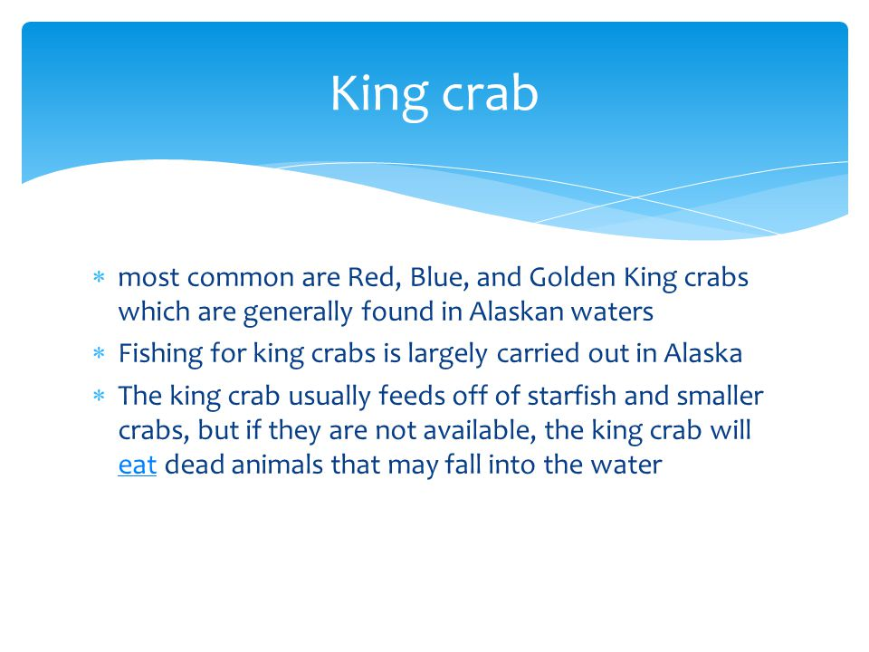 King crab most common are Red, Blue, and Golden King crabs which are generally found in Alaskan waters.
