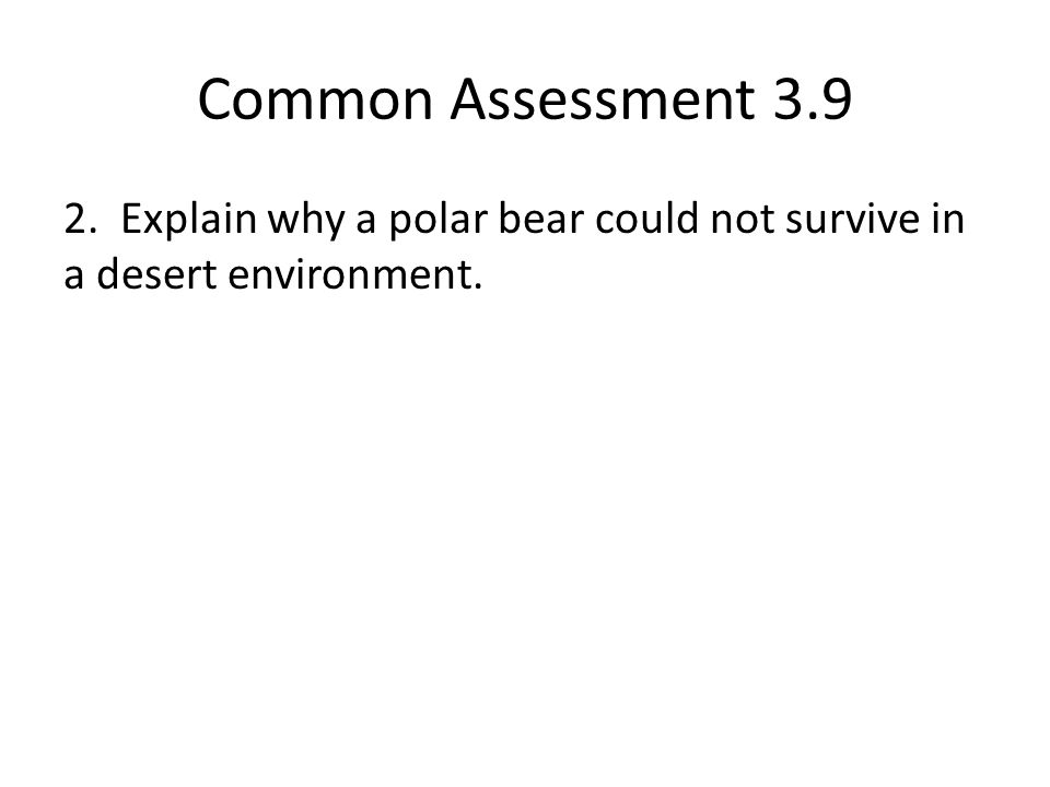 Common Assessment 3.9 2. Explain why a polar bear could not survive in a desert environment.