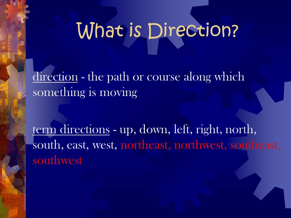 What is Direction direction - the path or course along which something is moving.