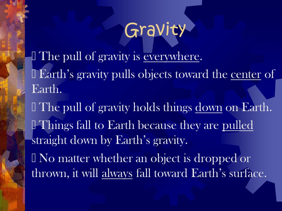 Gravity  The pull of gravity is everywhere.
