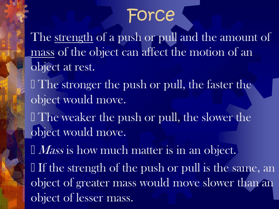 Force The strength of a push or pull and the amount of mass of the object can affect the motion of an object at rest.