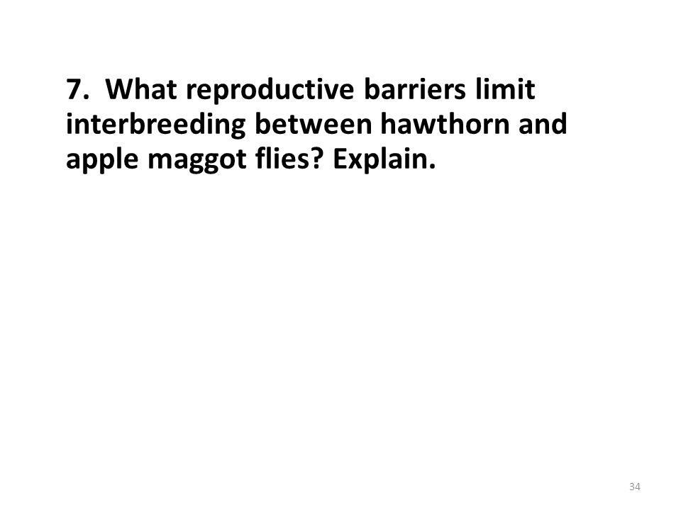 7. What reproductive barriers limit interbreeding between hawthorn and apple maggot flies Explain.