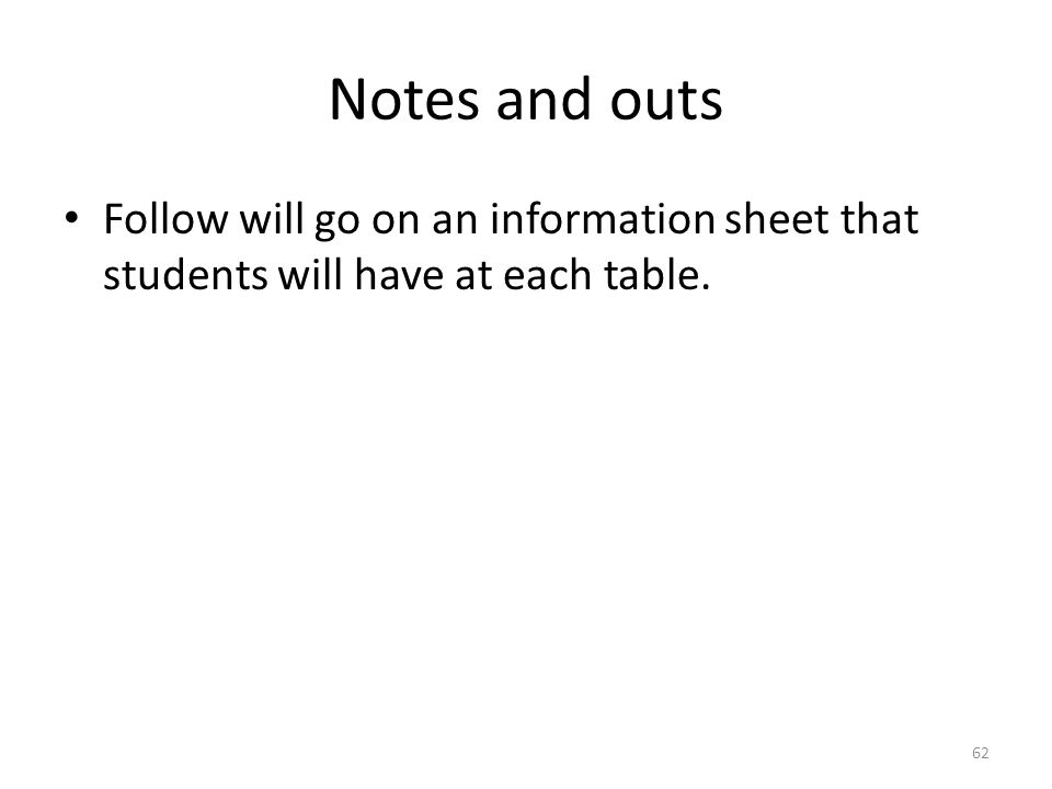 Notes and outs Follow will go on an information sheet that students will have at each table.