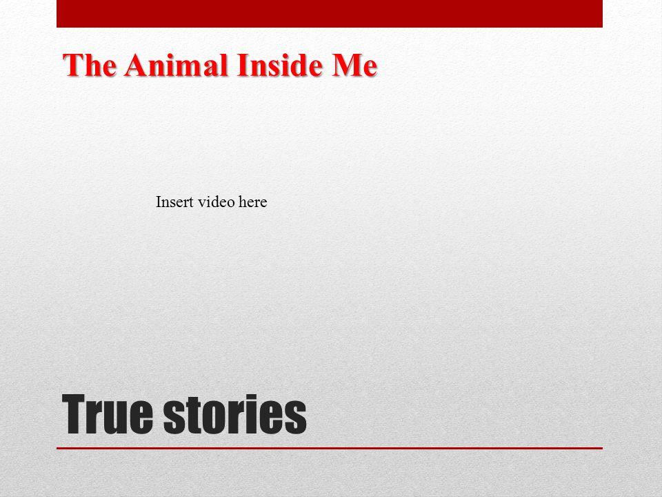 The Animal Inside Me Insert video here True stories