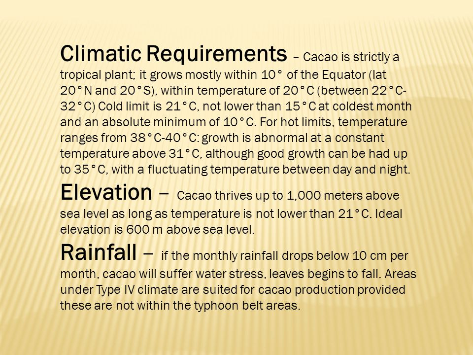 Climatic Requirements – Cacao is strictly a tropical plant; it grows mostly within 10° of the Equator (lat 20°N and 20°S), within temperature of 20°C (between 22°C-32°C) Cold limit is 21°C, not lower than 15°C at coldest month and an absolute minimum of 10°C. For hot limits, temperature ranges from 38°C-40°C: growth is abnormal at a constant temperature above 31°C, although good growth can be had up to 35°C, with a fluctuating temperature between day and night.