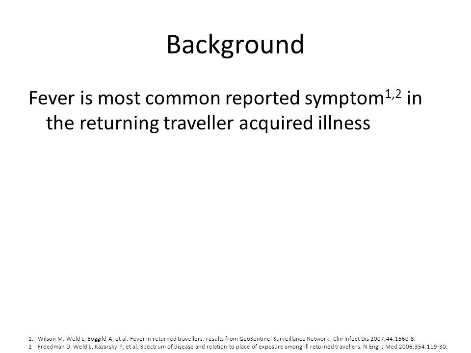 Background Fever is most common reported symptom1,2 in the returning traveller acquired illness.