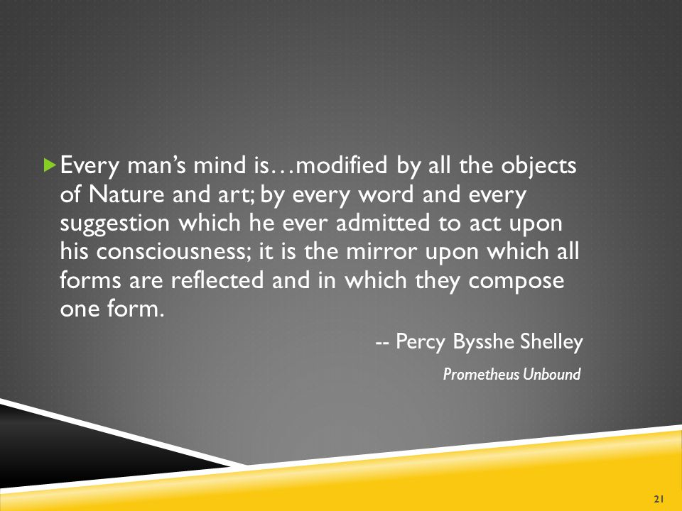 Every man's mind is…modified by all the objects of Nature and art; by every word and every suggestion which he ever admitted to act upon his consciousness; it is the mirror upon which all forms are reflected and in which they compose one form.
