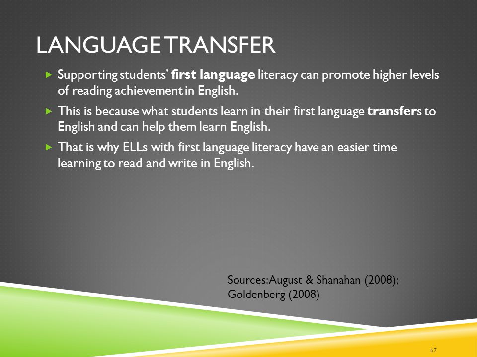 Language Transfer Supporting students' first language literacy can promote higher levels of reading achievement in English.