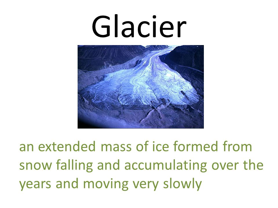 Glacier an extended mass of ice formed from snow falling and accumulating over the years and moving very slowly.