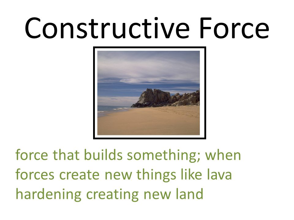 Constructive Force force that builds something; when forces create new things like lava hardening creating new land.