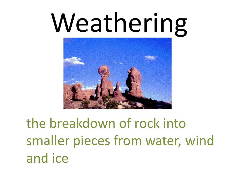 Weathering the breakdown of rock into smaller pieces from water, wind and ice