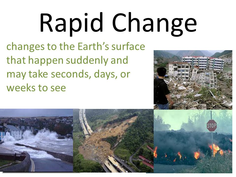 Rapid Change changes to the Earth's surface that happen suddenly and may take seconds, days, or weeks to see.