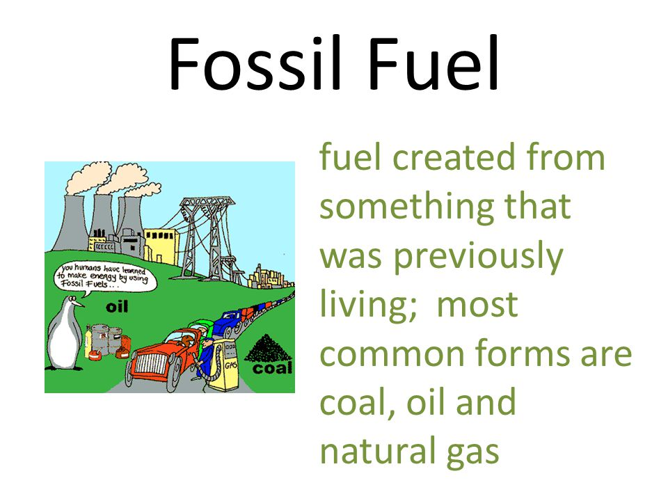 Fossil Fuel fuel created from something that was previously living; most common forms are coal, oil and natural gas.