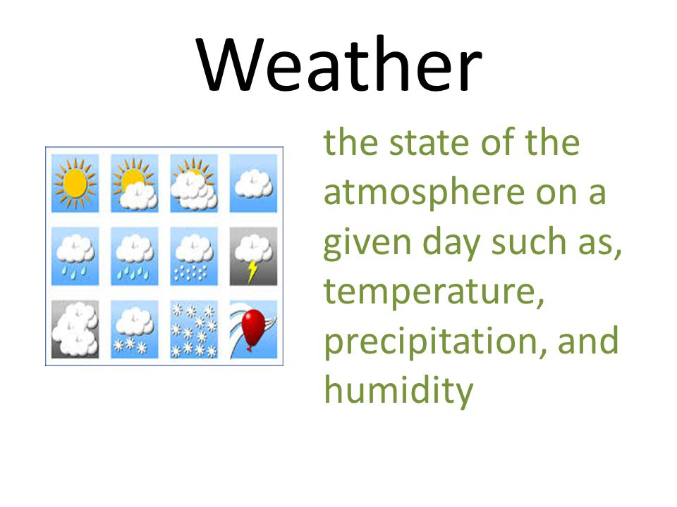 Weather the state of the atmosphere on a given day such as, temperature, precipitation, and humidity.