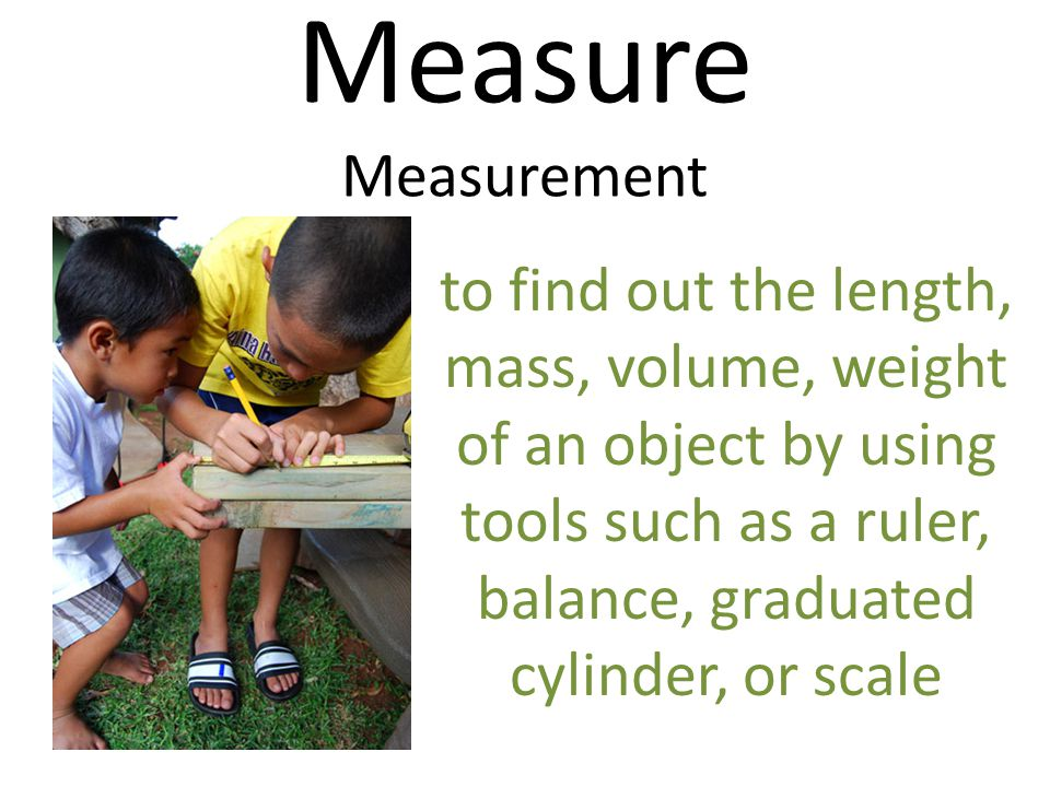 Measure Measurement to find out the length, mass, volume, weight of an object by using tools such as a ruler, balance, graduated cylinder, or scale.