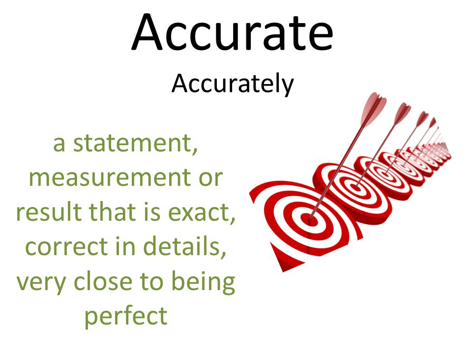 Accurate Accurately a statement, measurement or result that is exact, correct in details, very close to being perfect.
