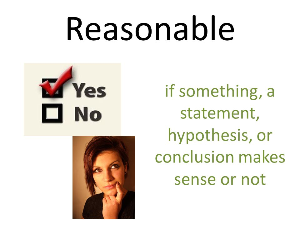 Reasonable if something, a statement, hypothesis, or conclusion makes sense or not