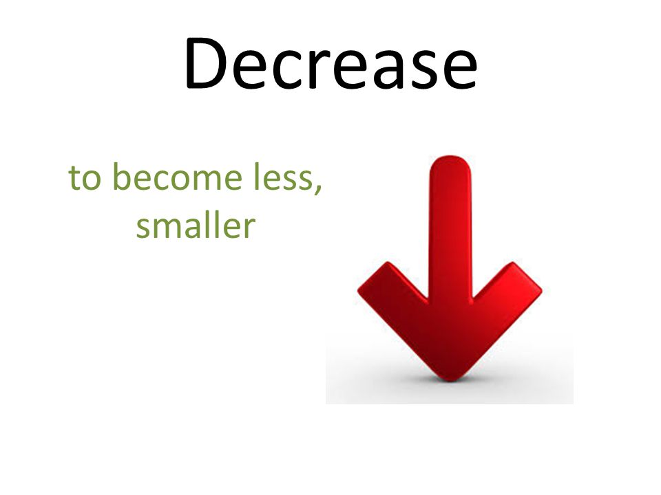 Decrease to become less, smaller