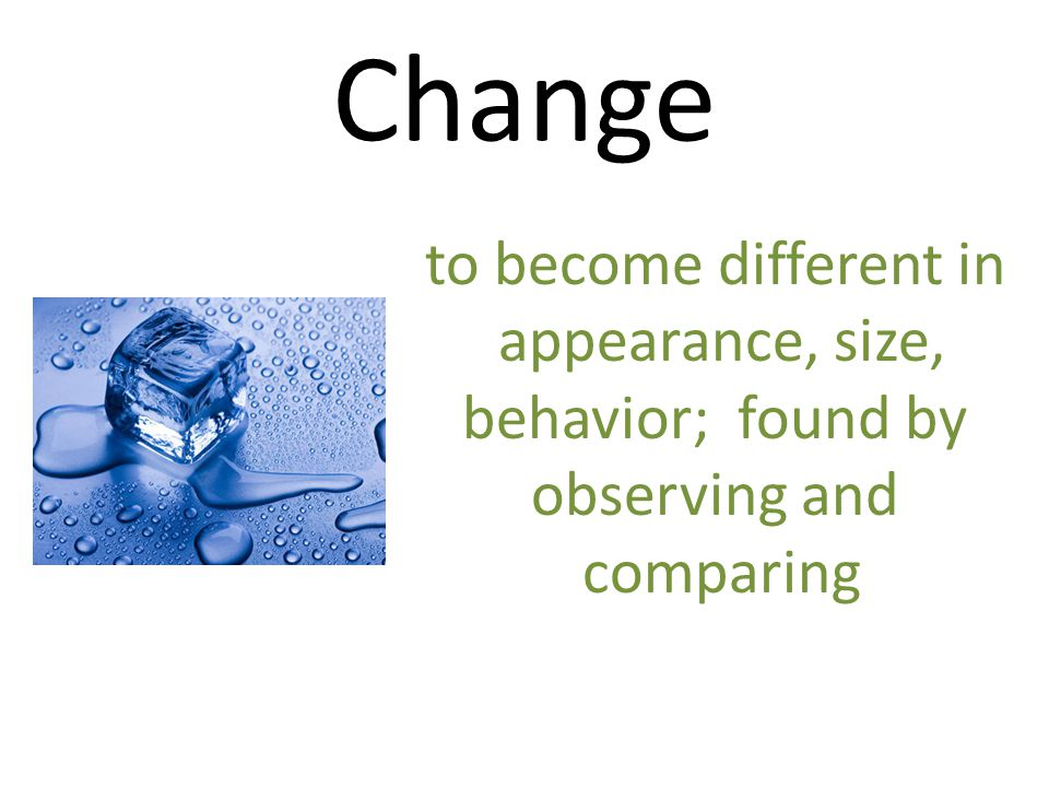 Change to become different in appearance, size, behavior; found by
