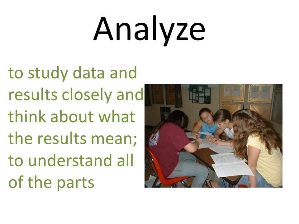 Analyze to study data and results closely and think about what the results mean; to understand all.