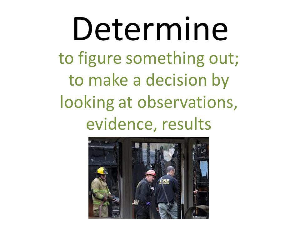 Determine to figure something out; to make a decision by looking at observations, evidence, results