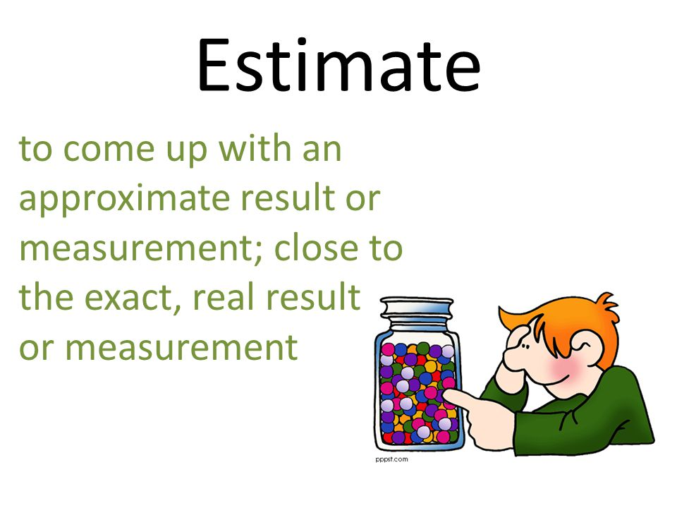 Estimate to come up with an approximate result or