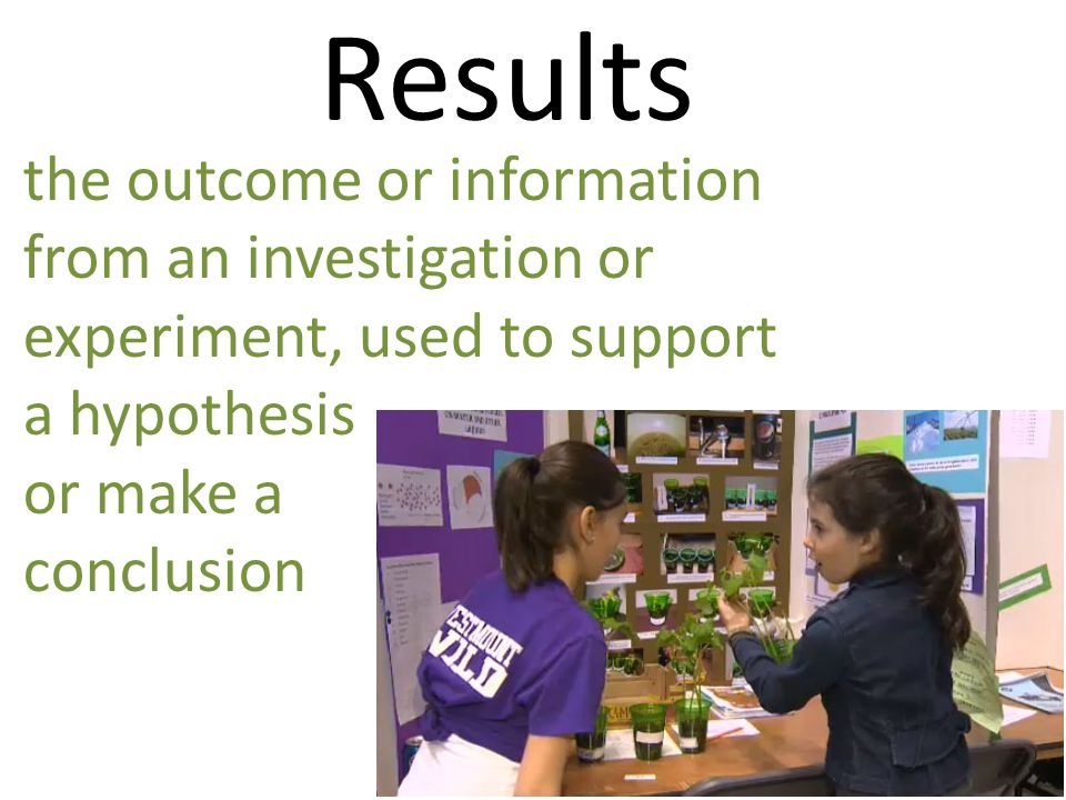 Results the outcome or information from an investigation or experiment, used to support a hypothesis.