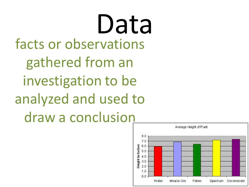 Data facts or observations gathered from an investigation to be analyzed and used to draw a conclusion.