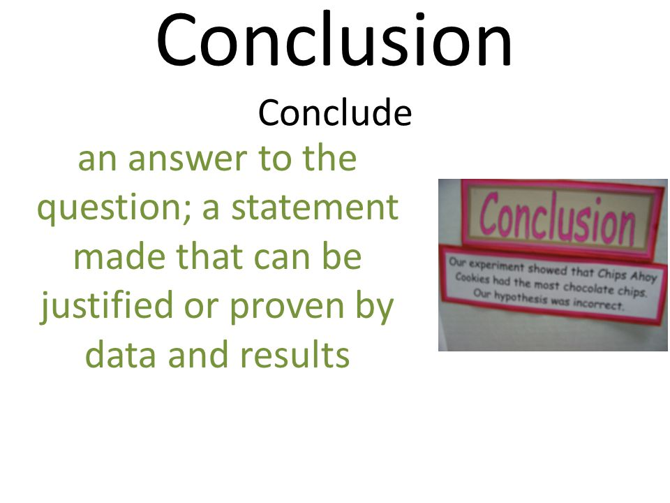 Conclusion Conclude an answer to the question; a statement made that can be justified or proven by data and results.