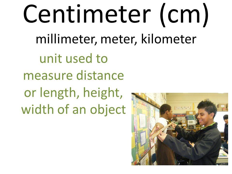 Centimeter (cm) millimeter, meter, kilometer