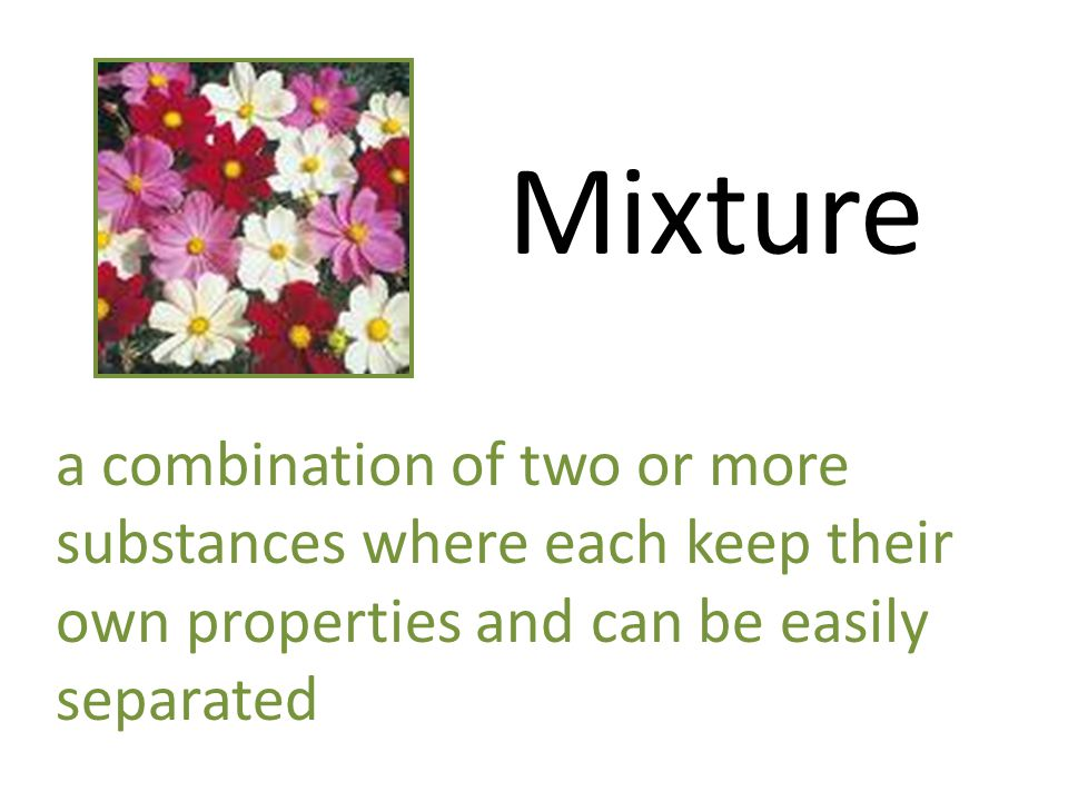 Mixture a combination of two or more substances where each keep their own properties and can be easily separated.