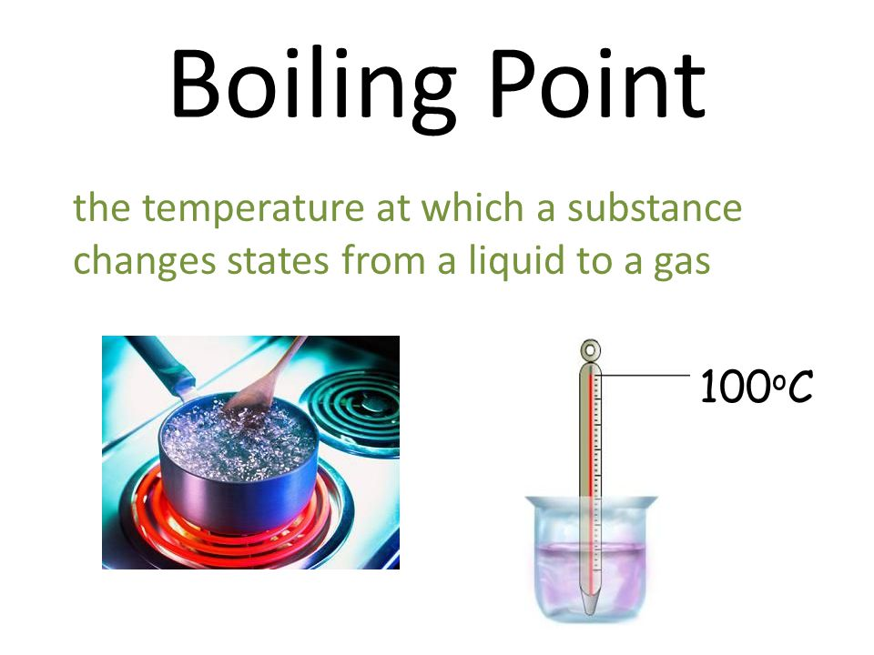 Boiling Point the temperature at which a substance changes states from a liquid to a gas 100oC
