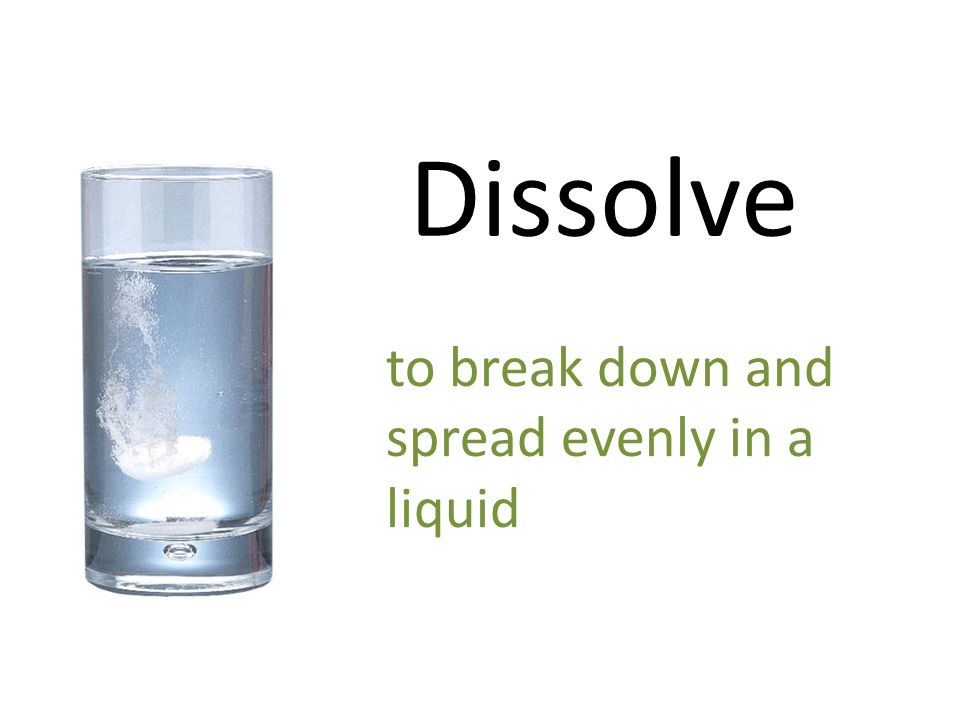 Dissolve to break down and spread evenly in a liquid