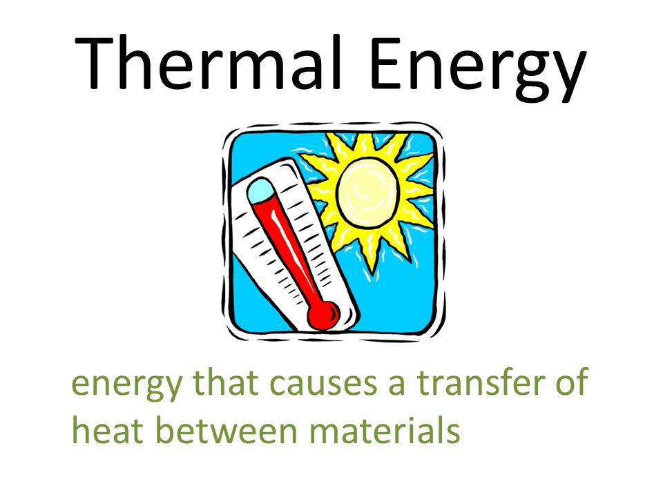 Thermal Energy energy that causes a transfer of heat between materials