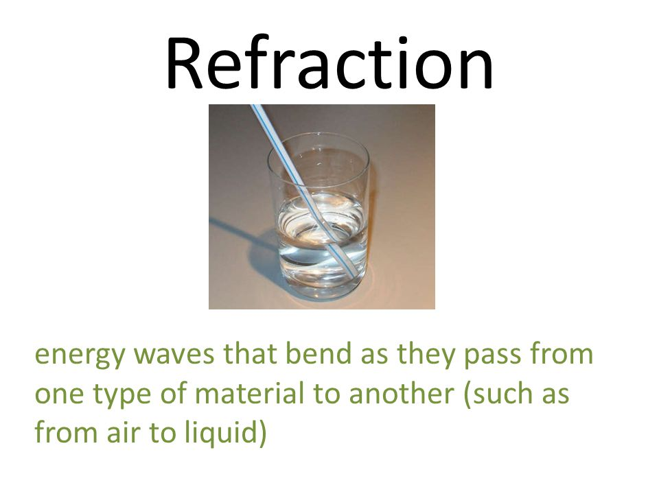 Refraction energy waves that bend as they pass from one type of material to another (such as from air to liquid)