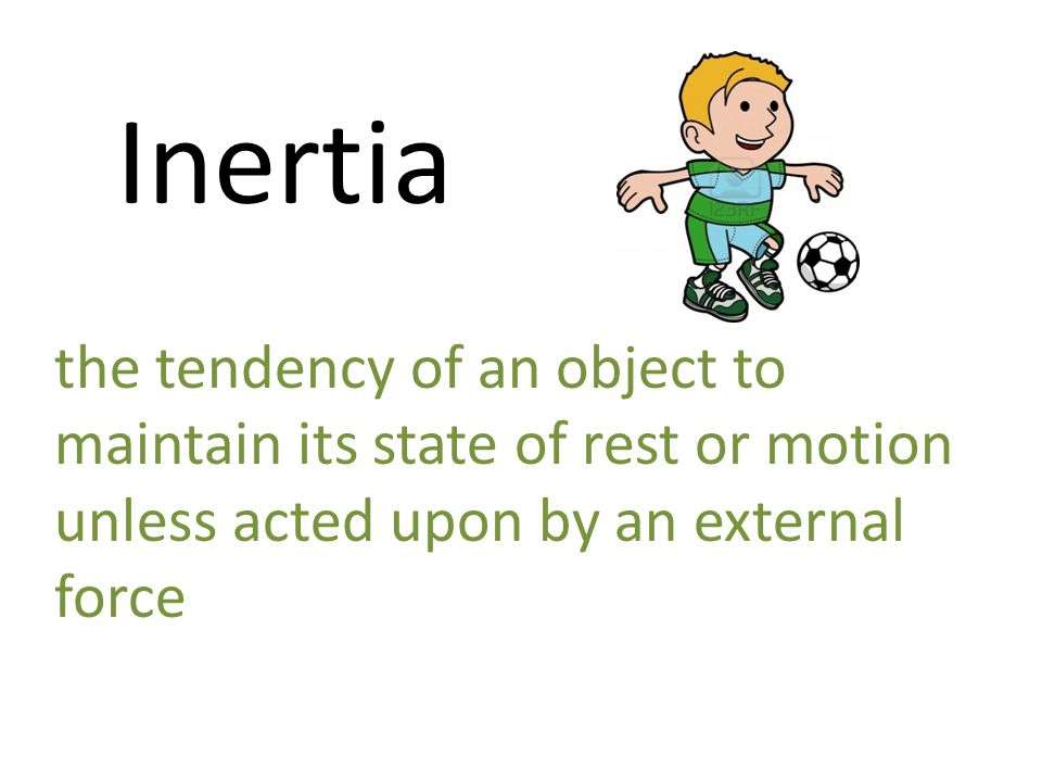 Inertia the tendency of an object to maintain its state of rest or motion unless acted upon by an external force.