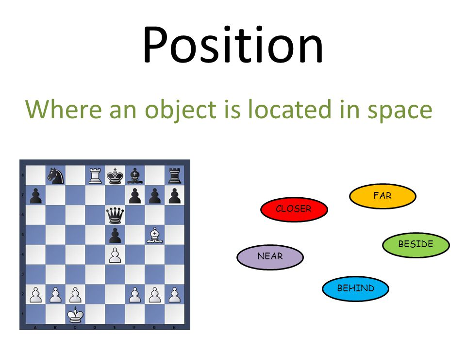 Position Where an object is located in space FAR CLOSER BESIDE NEAR