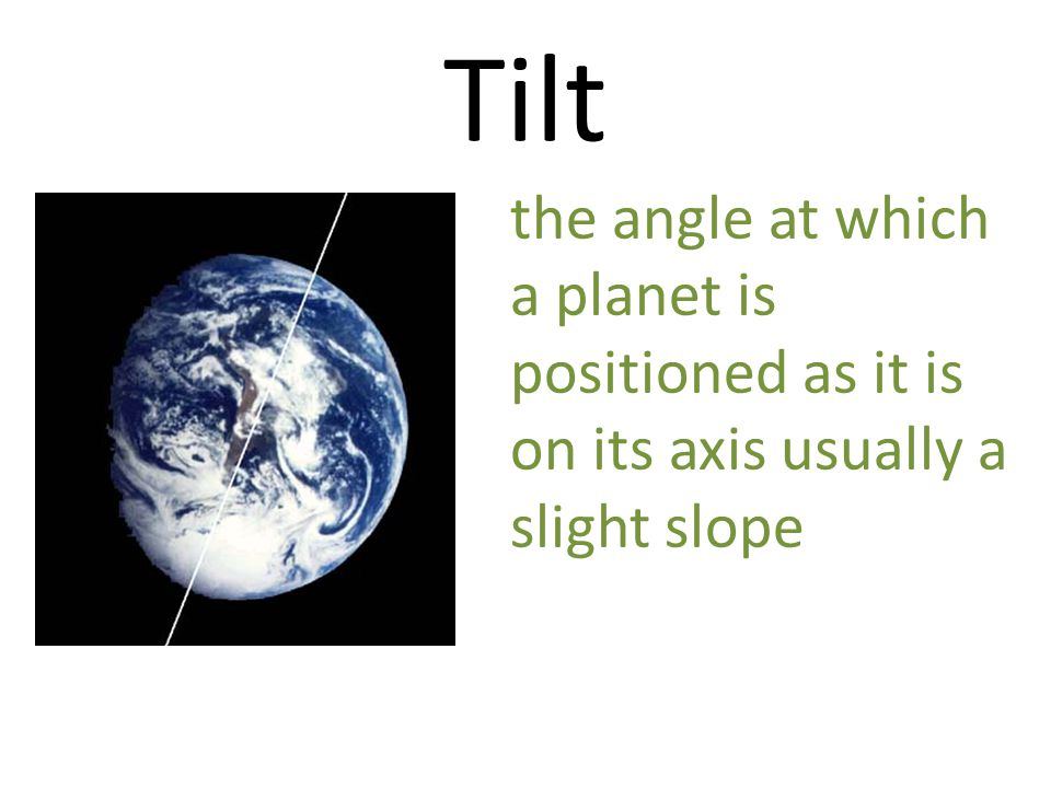 Tilt the angle at which a planet is positioned as it is on its axis usually a slight slope