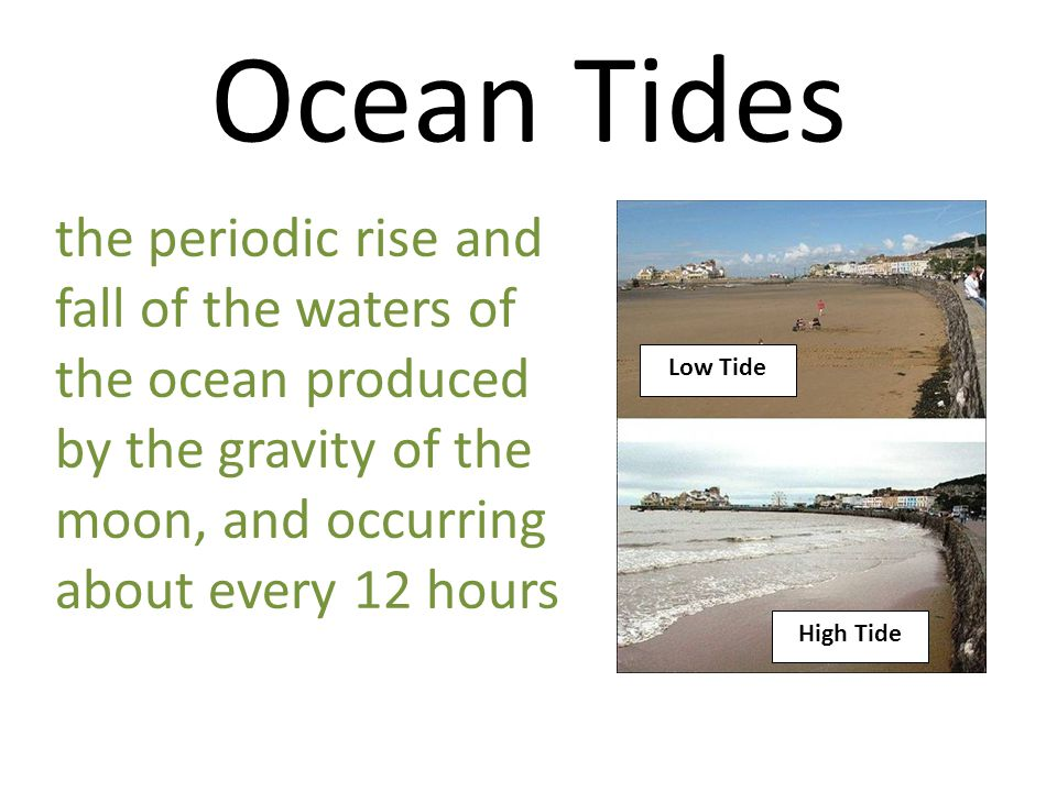Ocean Tides the periodic rise and fall of the waters of the ocean produced by the gravity of the moon, and occurring about every 12 hours.