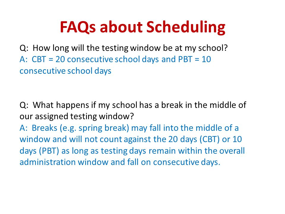 FAQs about Scheduling Q: How long will the testing window be at my school