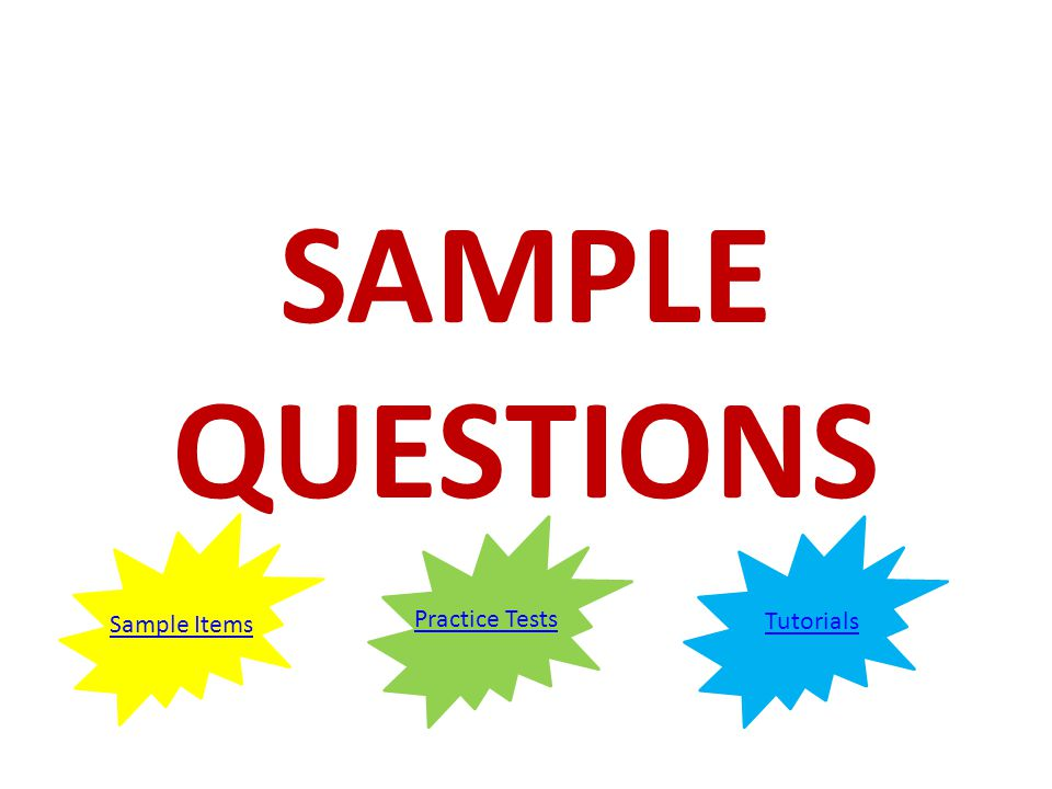 SAMPLE QUESTIONS Sample Items Practice Tests Tutorials