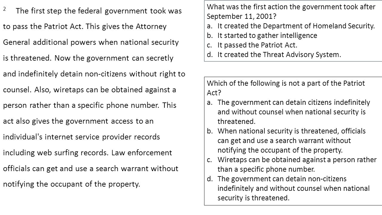 2 The first step the federal government took was to pass the Patriot Act. This gives the Attorney General additional powers when national security is threatened. Now the government can secretly and indefinitely detain non-citizens without right to counsel. Also, wiretaps can be obtained against a person rather than a specific phone number. This act also gives the government access to an individual s internet service provider records including web surfing records. Law enforcement officials can get and use a search warrant without notifying the occupant of the property.