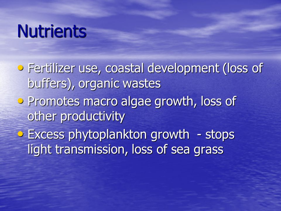 Nutrients Fertilizer use, coastal development (loss of buffers), organic wastes. Promotes macro algae growth, loss of other productivity.