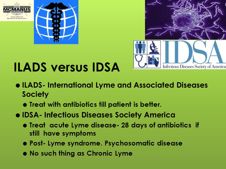 ILADS versus IDSA ILADS- International Lyme and Associated Diseases Society. Treat with antibiotics till patient is better.