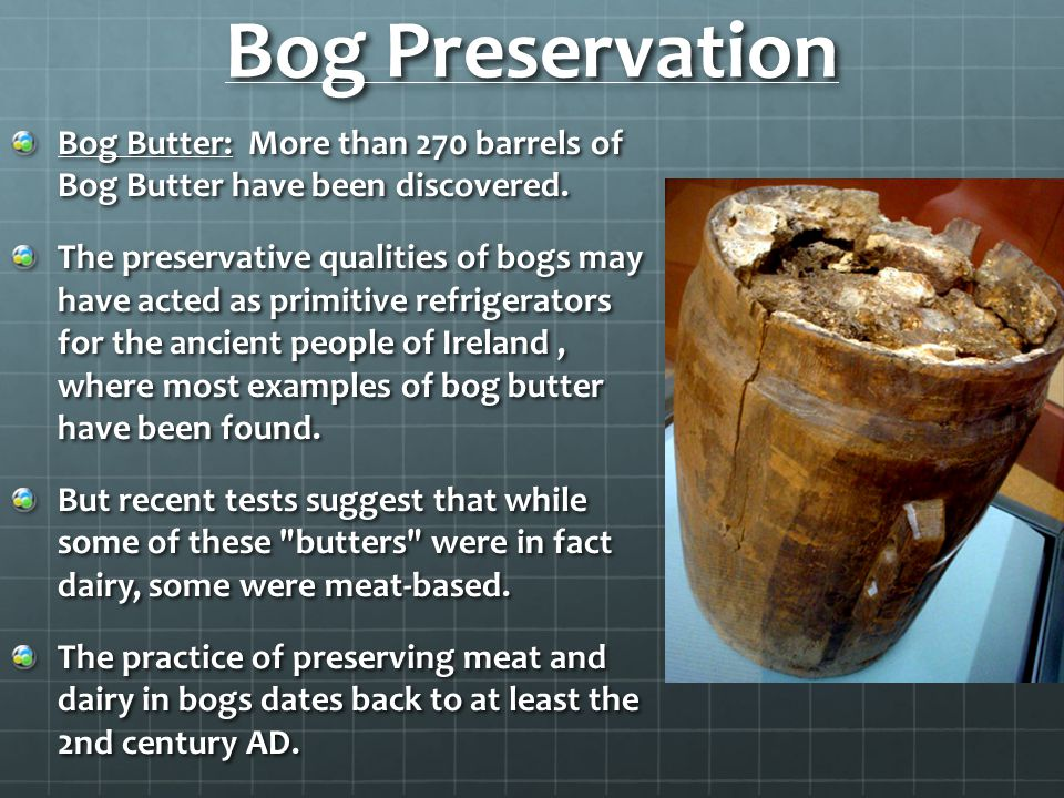 Bog Preservation Bog Butter: More than 270 barrels of Bog Butter have been discovered.