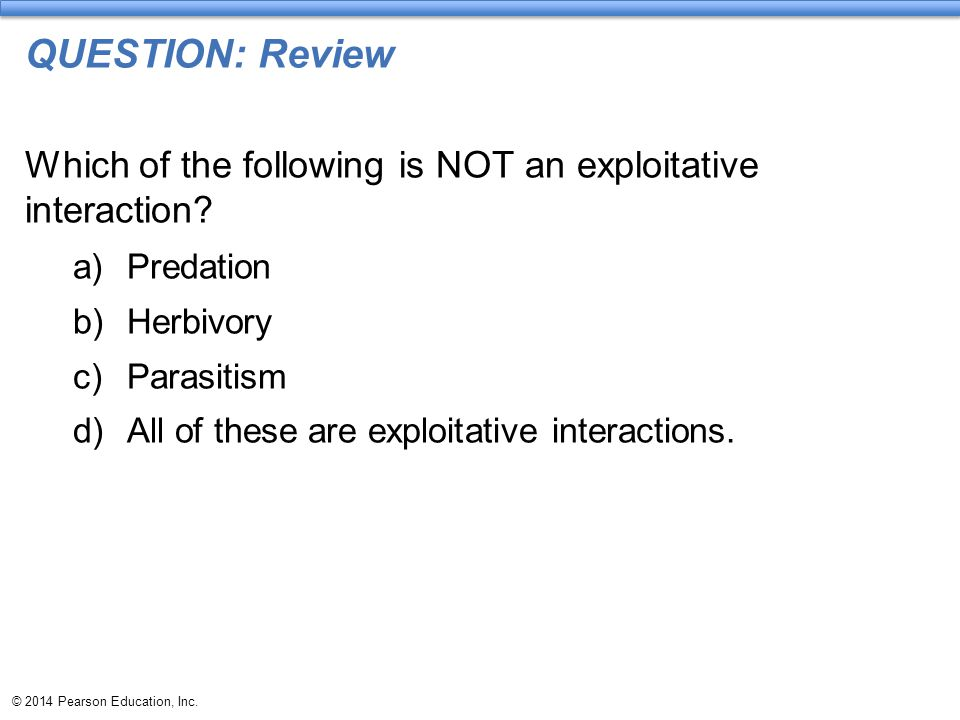 QUESTION: Review Which of the following is NOT an exploitative interaction Predation. Herbivory.