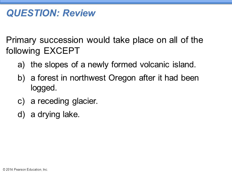 QUESTION: Review Primary succession would take place on all of the following EXCEPT. the slopes of a newly formed volcanic island.