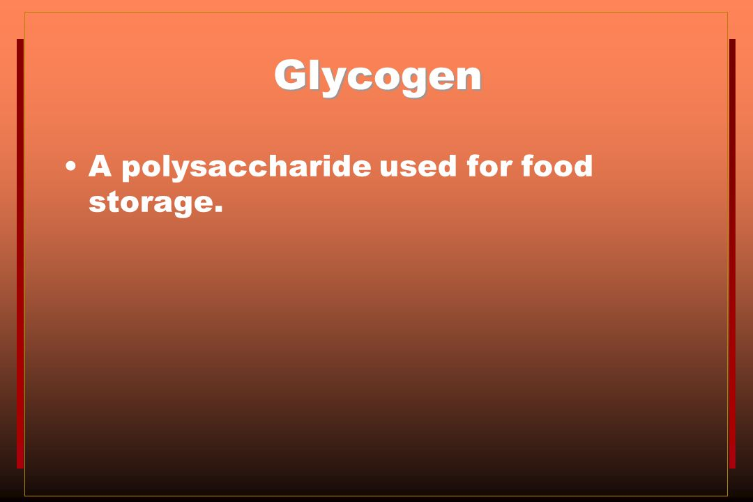 Glycogen A polysaccharide used for food storage.
