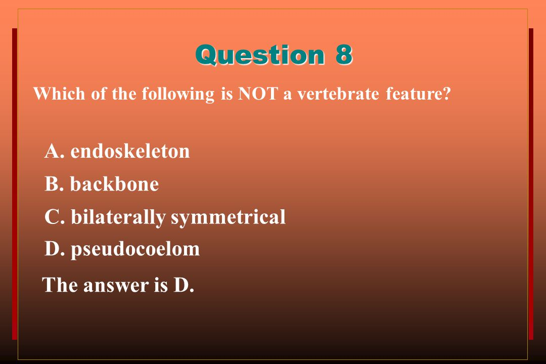 Question 8 A. endoskeleton B. backbone C. bilaterally symmetrical