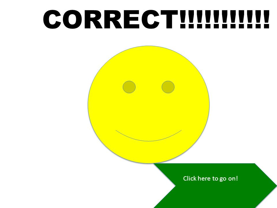 CORRECT!!!!!!!!!!! Click here to go on!